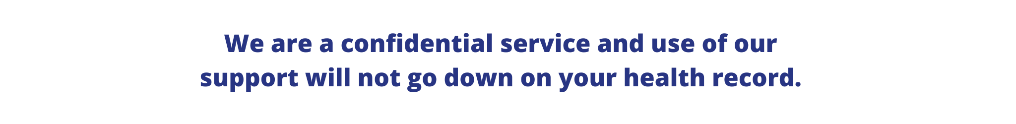 We are a confidential service and use of our support will not go down on your health record.